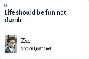 Zac: Life should be fun not dumb
