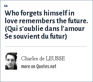 Charles de LEUSSE: Who forgets himself in love remembers the future. (Qui s'oublie dans l'amour Se souvient du futur)