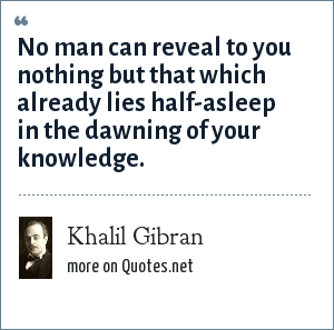 Khalil Gibran: No man can reveal to you nothing but that which already lies half-asleep in the dawning of your knowledge.