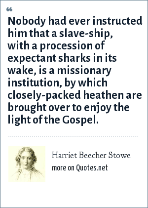 Harriet Beecher Stowe: Nobody had ever instructed him that a slave-ship, with a procession of expectant sharks in its wake, is a missionary institution, by which closely-packed heathen are brought over to enjoy the light of the Gospel.