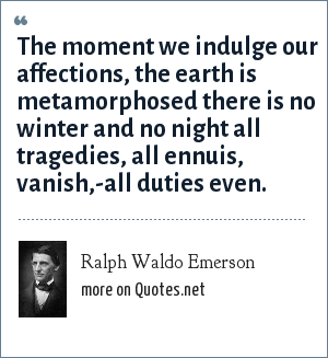 Ralph Waldo Emerson: The moment we indulge our affections, the earth is metamorphosed there is no winter and no night all tragedies, all ennuis, vanish,-all duties even.