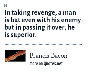 Francis Bacon: In taking revenge, a man is but even with his enemy but in passing it over, he is superior.