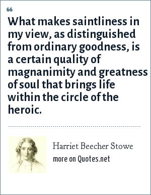 Harriet Beecher Stowe: What makes saintliness in my view, as distinguished from ordinary goodness, is a certain quality of magnanimity and greatness of soul that brings life within the circle of the heroic.