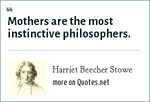 Harriet Beecher Stowe: Mothers are the most instinctive philosophers.
