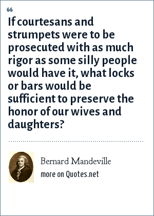 Bernard Mandeville: If courtesans and strumpets were to be prosecuted with as much rigor as some silly people would have it, what locks or bars would be sufficient to preserve the honor of our wives and daughters?