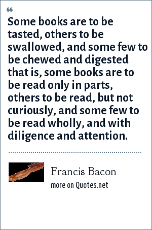 Francis Bacon: Some books are to be tasted, others to be swallowed, and some few to be chewed and digested that is, some books are to be read only in parts, others to be read, but not curiously, and some few to be read wholly, and with diligence and attention.