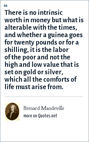 Bernard Mandeville: There is no intrinsic worth in money but what is alterable with the times, and whether a guinea goes for twenty pounds or for a shilling, it is the labor of the poor and not the high and low value that is set on gold or silver, which all the comforts of life must arise from.