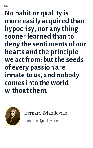 Bernard Mandeville: No habit or quality is more easily acquired than hypocrisy, nor any thing sooner learned than to deny the sentiments of our hearts and the principle we act from: but the seeds of every passion are innate to us, and nobody comes into the world without them.