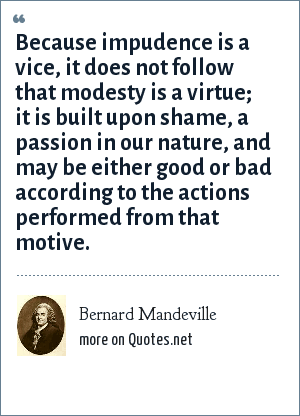 Bernard Mandeville: Because impudence is a vice, it does not follow that modesty is a virtue; it is built upon shame, a passion in our nature, and may be either good or bad according to the actions performed from that motive.