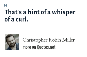 Christopher Robin Miller: That's a hint of a whisper of a curl.