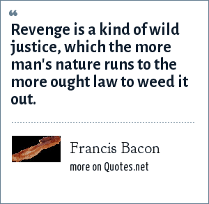 Francis Bacon: Revenge is a kind of wild justice, which the more man's nature runs to the more ought law to weed it out.