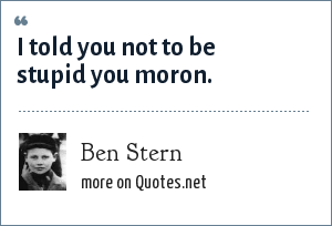 Ben Stern: I told you not to be stupid you moron.