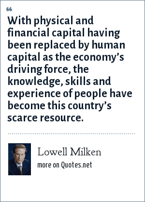 Lowell Milken: With physical and financial capital having been replaced by human capital as the economy's driving force, the knowledge, skills and experience of people have become this country's scarce resource.
