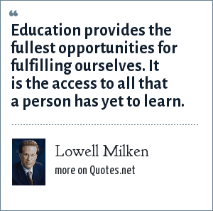 Lowell Milken: Education provides the fullest opportunities for fulfilling ourselves. It is the access to all that a person has yet to learn.