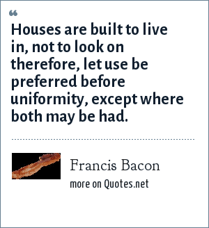 Francis Bacon: Houses are built to live in, not to look on therefore, let use be preferred before uniformity, except where both may be had.