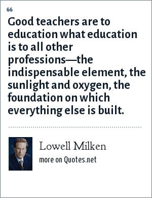 Lowell Milken: Good teachers are to education what education is to all other professions—the indispensable element, the sunlight and oxygen, the foundation on which everything else is built.