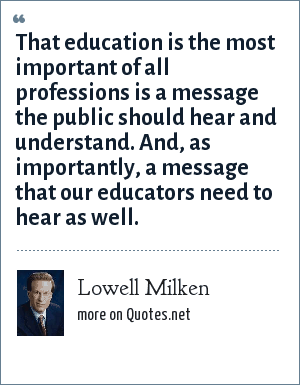 Lowell Milken: That education is the most important of all professions is a message the public should hear and understand. And, as importantly, a message that our educators need to hear as well.