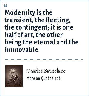 Charles Baudelaire: Modernity is the transient, the fleeting, the contingent; it is one half of art, the other being the eternal and the immovable.