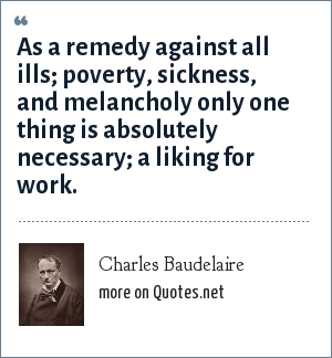 Charles Baudelaire: As a remedy against all ills; poverty, sickness, and melancholy only one thing is absolutely necessary; a liking for work.