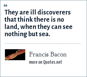 Francis Bacon: They are ill discoverers that think there is no land, when they can see nothing but sea.