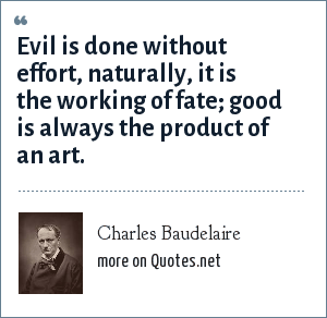 Charles Baudelaire: Evil is done without effort, naturally, it is the working of fate; good is always the product of an art.