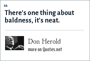 Don Herold: There's one thing about baldness, it's neat.