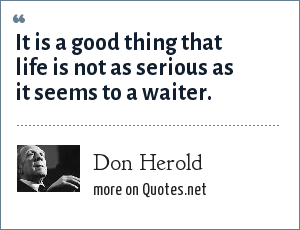Don Herold: It is a good thing that life is not as serious as it seems to a waiter.