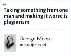 George Moore: Taking something from one man and making it worse is plagiarism.
