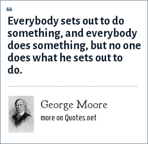 George Moore: Everybody sets out to do something, and everybody does something, but no one does what he sets out to do.