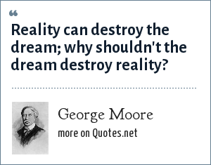George Moore: Reality can destroy the dream; why shouldn't the dream destroy reality?