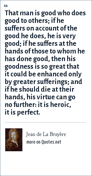 Jean de La Bruyère: That man is good who does good to others; if he suffers on account of the good he does, he is very good; if he suffers at the hands of those to whom he has done good, then his goodness is so great that it could be enhanced only by greater sufferings; and if he should die at their hands, his virtue can go no further: it is heroic, it is perfect.