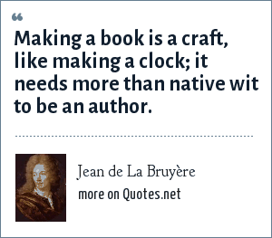 Jean de La Bruyère: Making a book is a craft, like making a clock; it needs more than native wit to be an author.
