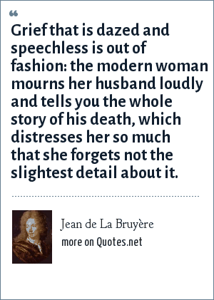 Jean de La Bruyère: Grief that is dazed and speechless is out of fashion: the modern woman mourns her husband loudly and tells you the whole story of his death, which distresses her so much that she forgets not the slightest detail about it.