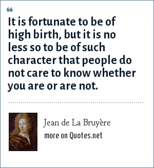Jean de La Bruyère: It is fortunate to be of high birth, but it is no less so to be of such character that people do not care to know whether you are or are not.