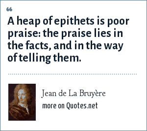 Jean de La Bruyère: A heap of epithets is poor praise: the praise lies in the facts, and in the way of telling them.