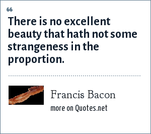 Francis Bacon: There is no excellent beauty that hath not some strangeness in the proportion.