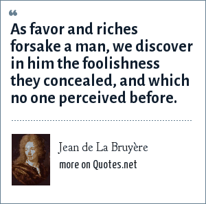 Jean de La Bruyère: As favor and riches forsake a man, we discover in him the foolishness they concealed, and which no one perceived before.