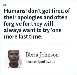Bbira Johnson: Humans! don't get tired of their apologies and often forgive for they will always want to try 'one more last time.