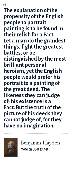 Benjamin Haydon: The explanation of the propensity of the English people to portrait painting is to be found in their relish for a Fact. Let a man do the grandest things, fight the greatest battles, or be distinguished by the most brilliant personal heroism, yet the English people would prefer his portrait to a painting of the great deed. The likeness they can judge of; his existence is a Fact. But the truth of the picture of his deeds they cannot judge of, for they have no imagination.