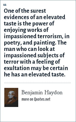 Benjamin Haydon: One of the surest evidences of an elevated taste is the power of enjoying works of impassioned terrorism, in poetry, and painting. The man who can look at impassioned subjects of terror with a feeling of exultation may be certain he has an elevated taste.