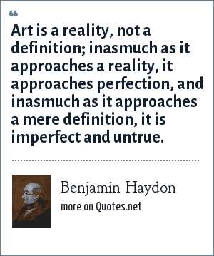 Benjamin Haydon: Art is a reality, not a definition; inasmuch as it approaches a reality, it approaches perfection, and inasmuch as it approaches a mere definition, it is imperfect and untrue.