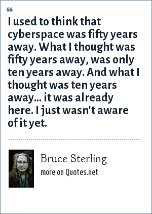 Bruce Sterling: I used to think that cyberspace was fifty years away. What I thought was fifty years away, was only ten years away. And what I thought was ten years away... it was already here. I just wasn't aware of it yet.