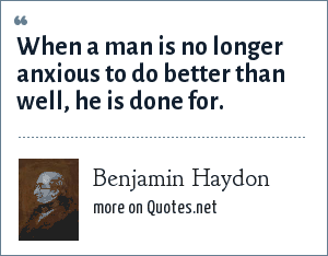 Benjamin Haydon: When a man is no longer anxious to do better than well, he is done for.