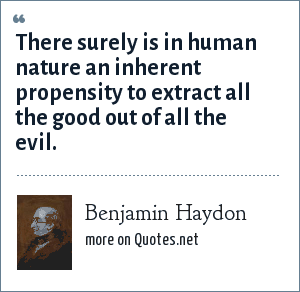 Benjamin Haydon: There surely is in human nature an inherent propensity to extract all the good out of all the evil.