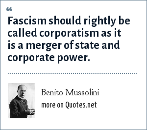 Benito Mussolini: Fascism should rightly be called corporatism as it is a merger of state and corporate power.