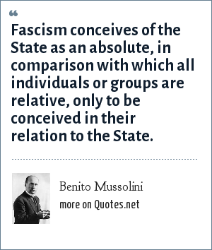 Benito Mussolini: Fascism conceives of the State as an absolute, in comparison with which all individuals or groups are relative, only to be conceived in their relation to the State.