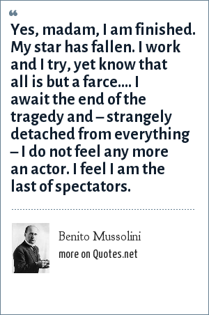 Benito Mussolini: Yes, madam, I am finished. My star has fallen. I work and I try, yet know that all is but a farce.... I await the end of the tragedy and – strangely detached from everything – I do not feel any more an actor. I feel I am the last of spectators.
