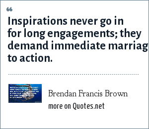 Brendan Francis Brown: Inspirations never go in for long engagements; they demand immediate marriage to action.