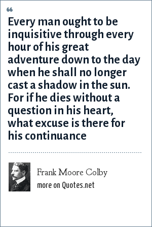 Frank Moore Colby: Every man ought to be inquisitive through every hour of his great adventure down to the day when he shall no longer cast a shadow in the sun. For if he dies without a question in his heart, what excuse is there for his continuance