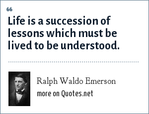 Ralph Waldo Emerson: Life is a succession of lessons which must be lived to be understood.